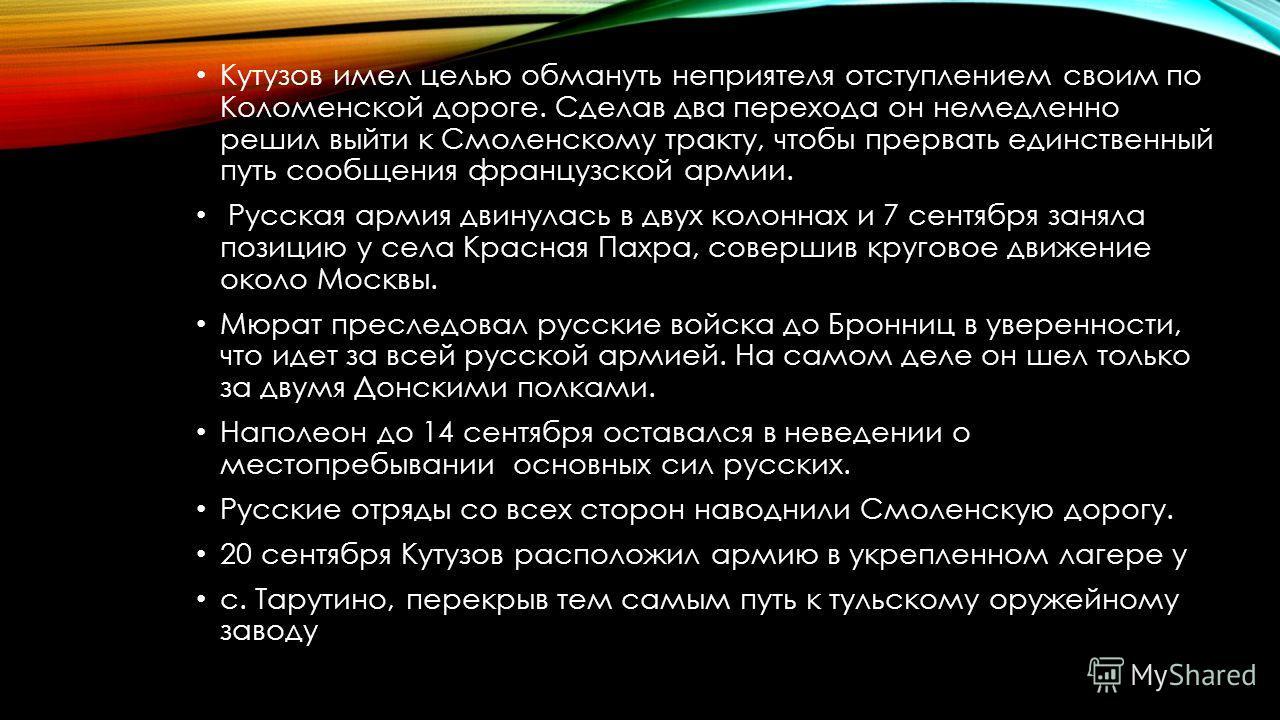 Кутузов имел целью обмануть неприятеля отступлением своим по Коломенской дороге. Сделав два перехода он немедленно решил выйти к Смоленскому тракту, чтобы прервать единственный путь сообщения французской армии. Русская армия двинулась в двух колоннах