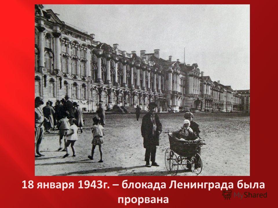 18 января 1943г. – блокада Ленинграда была прорвана