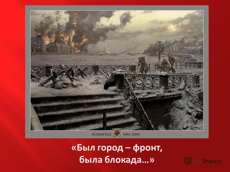 «Был город – фронт, была блокада…»