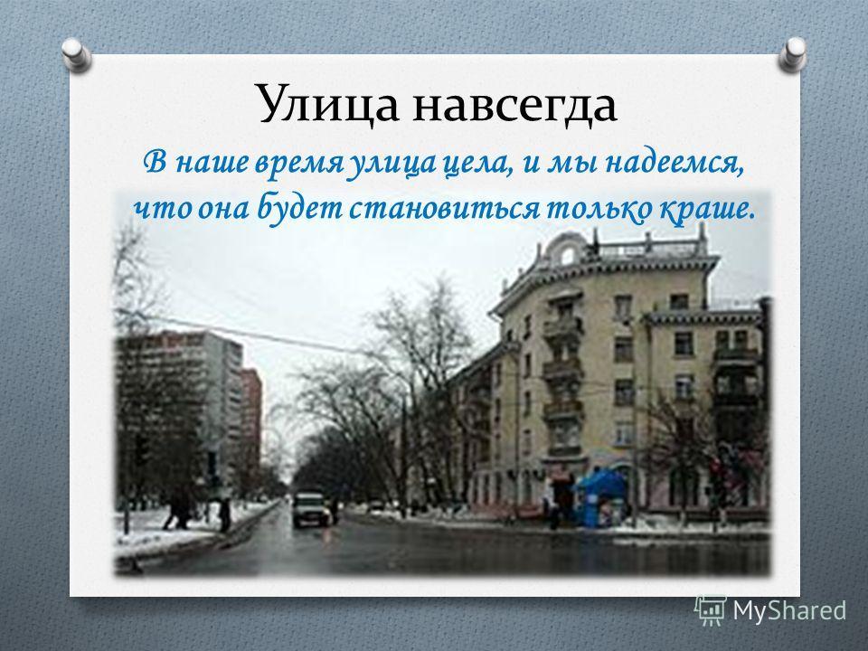 Улица навсегда В наше время улица цела, и мы надеемся, что она будет становиться только краше.