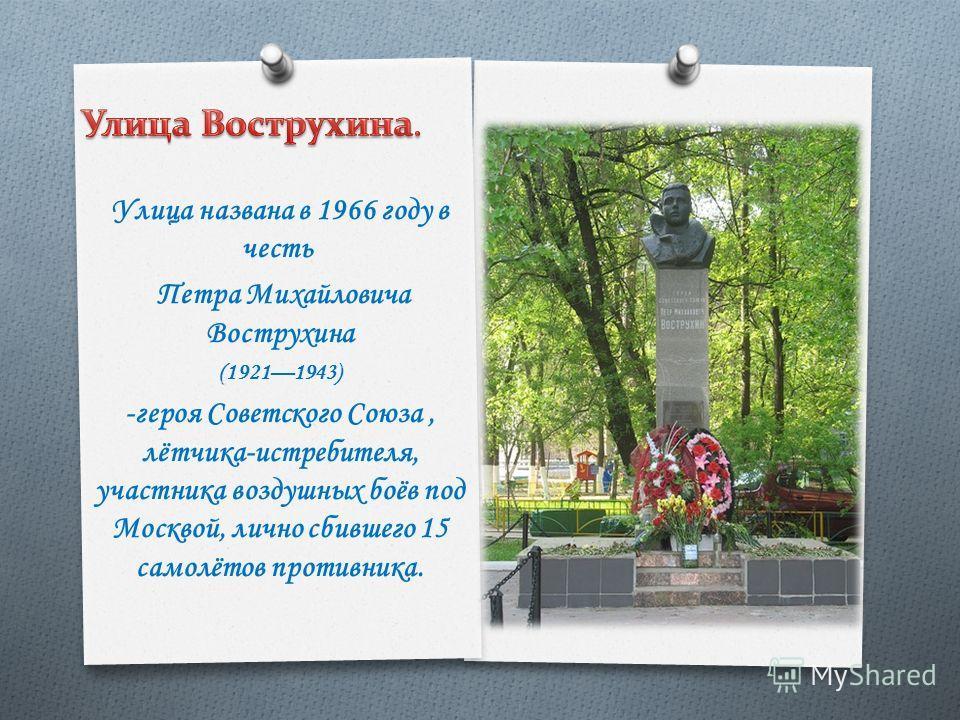 Улица названа в 1966 году в честь Петра Михайловича Вострухина (19211943) -героя Советского Союза, лётчика-истребителя, участника воздушных боёв под Москвой, лично сбившего 15 самолётов противника.