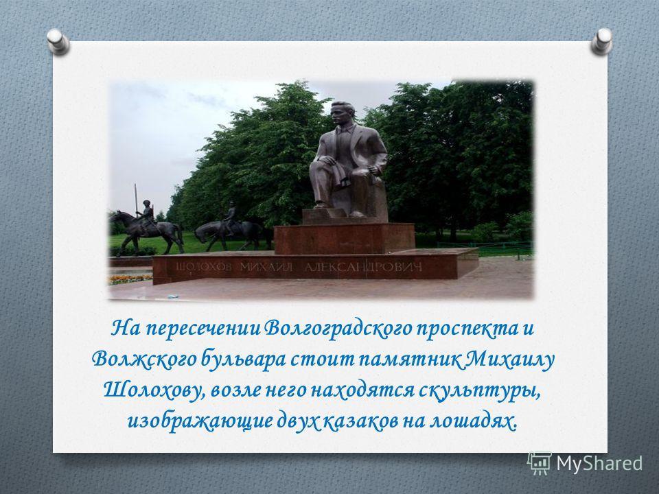 На пересечении Волгоградского проспекта и Волжского бульвара стоит памятник Михаилу Шолохову, возле него находятся скульптуры, изображающие двух казаков на лошадях.
