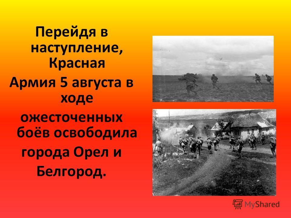 Перейдя в наступление, Красная Армия 5 августа в ходе ожесточенных боёв освободила города Орел и Белгород.