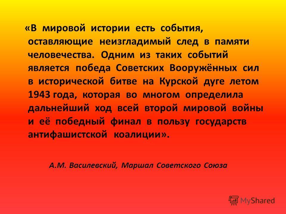 «В мировой истории есть события, оставляющие неизгладимый след в памяти человечества. Одним из таких событий является победа Советских Вооружённых сил в исторической битве на Курской дуге летом 1943 года, которая во многом определила дальнейший ход в