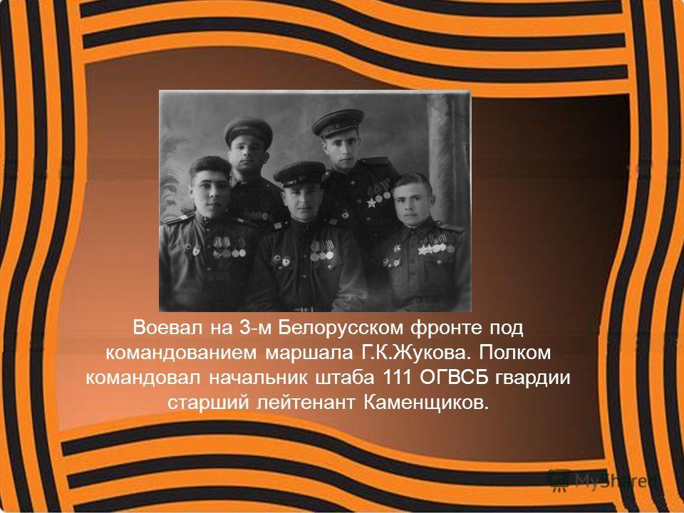 Воевал на 3-м Белорусском фронте под командованием маршала Г.К.Жукова. Полком командовал начальник штаба 111 ОГВСБ гвардии старший лейтенант Каменщиков.