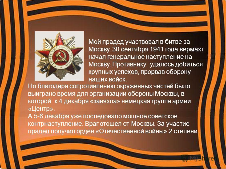 Мой прадед участвовал в битве за Москву. 30 сентября 1941 года вермахт начал генеральное наступление на Москву. Противнику удалось добиться крупных успехов, прорвав оборону наших войск. Но благодаря сопротивлению окруженных частей было выиграно время