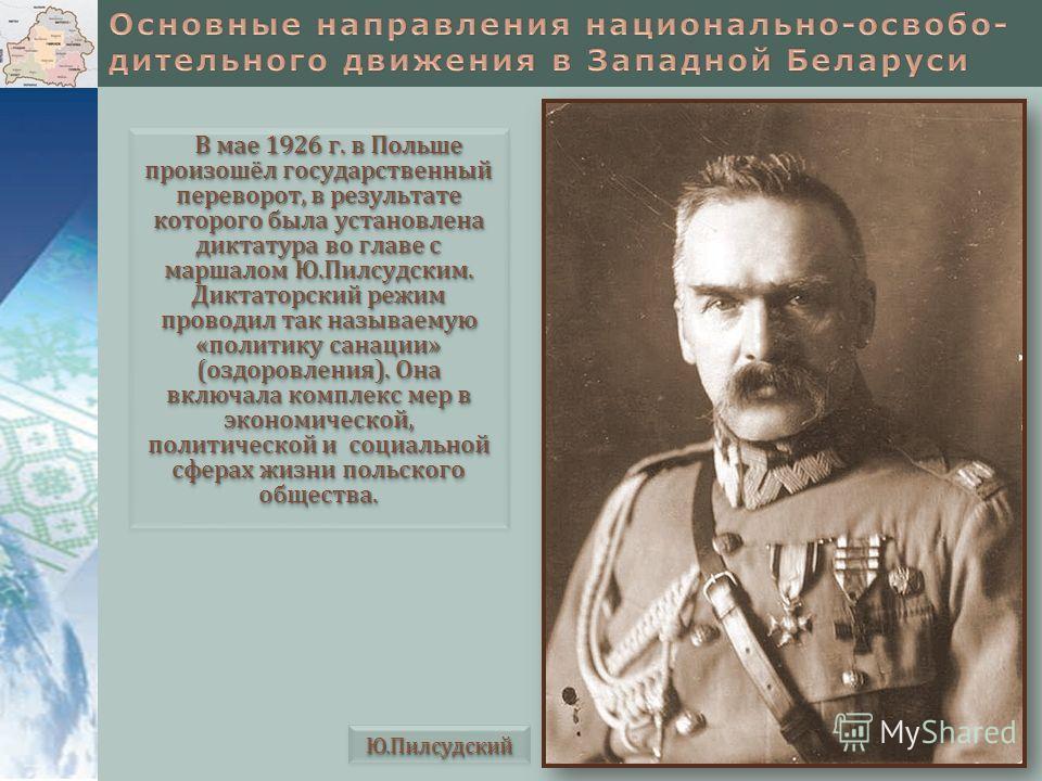 В мае 1926 г. в Польше произошёл государственный переворот, в результате которого была установлена диктатура во главе с маршалом Ю.Пилсудским. Диктаторский режим проводил так называемую «политику санации» (оздоровления). Она включала комплекс мер в э
