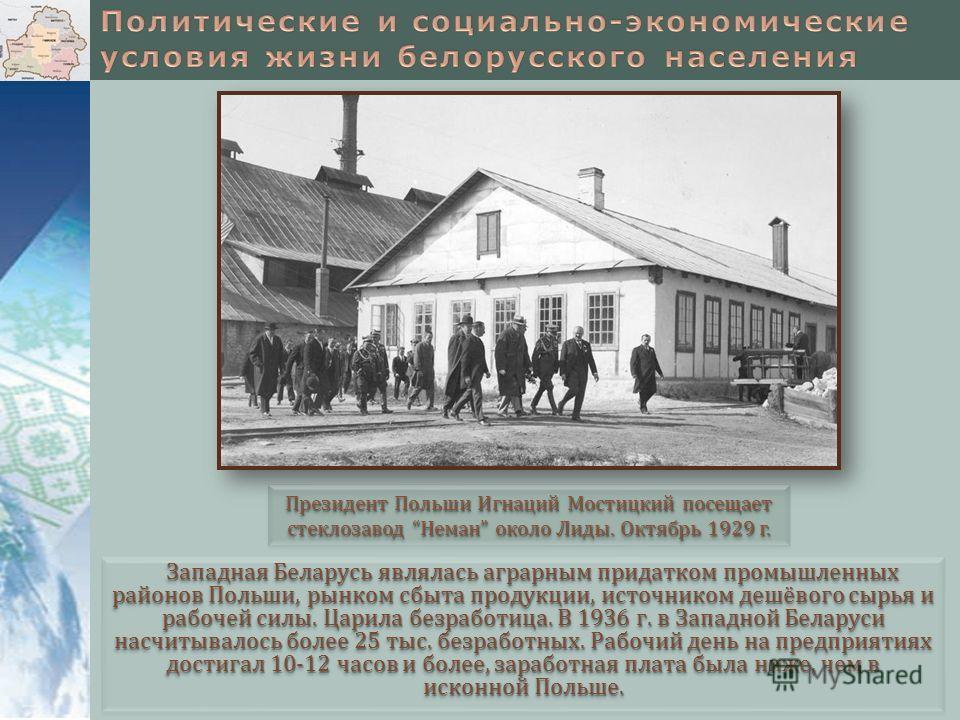 Западная Беларусь являлась аграрным придатком промышленных районов Польши, рынком сбыта продукции, источником дешёвого сырья и рабочей силы. Царила безработица. В 1936 г. в Западной Беларуси насчитывалось более 25 тыс. безработных. Рабочий день на пр