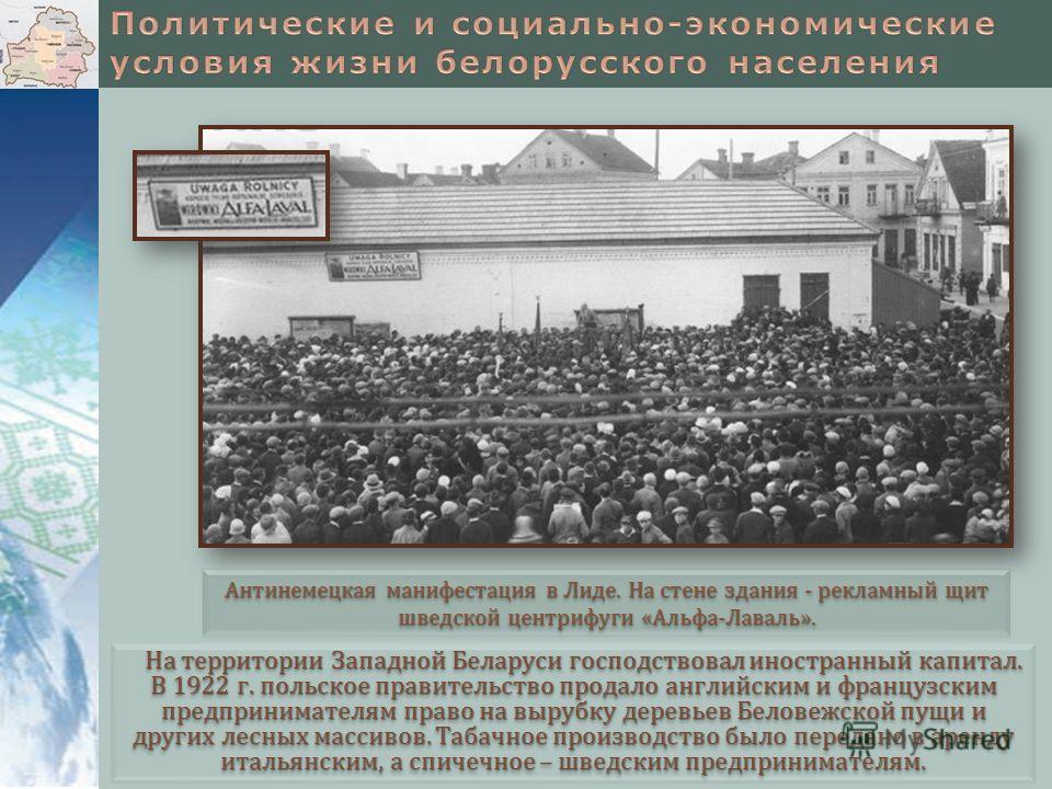 На территории Западной Беларуси господствовал иностранный капитал. В 1922 г. польское правительство продало английским и французским предпринимателям право на вырубку деревьев Беловежской пущи и других лесных массивов. Табачное производство было пере