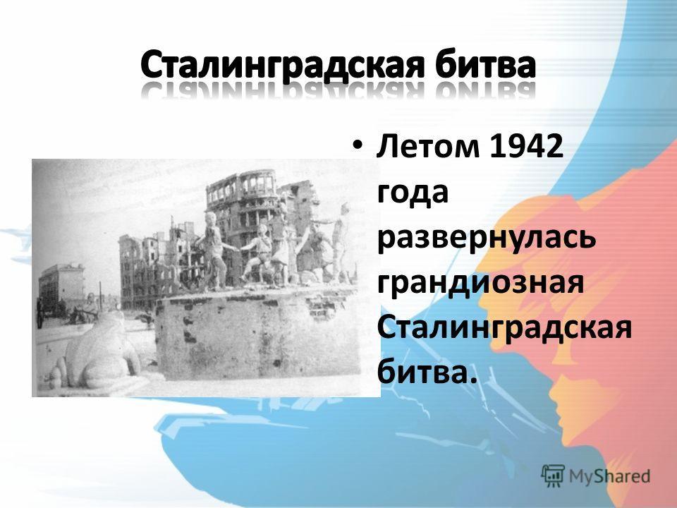 Летом 1942 года развернулась грандиозная Сталинградская битва.