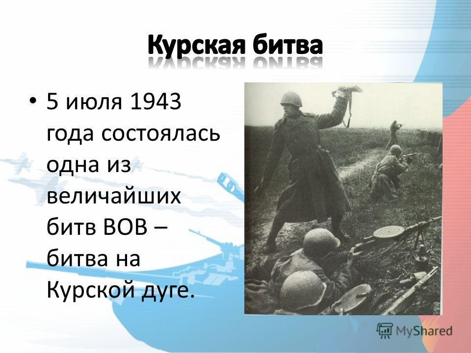5 июля 1943 года состоялась одна из величайших битв ВОВ – битва на Курской дуге.