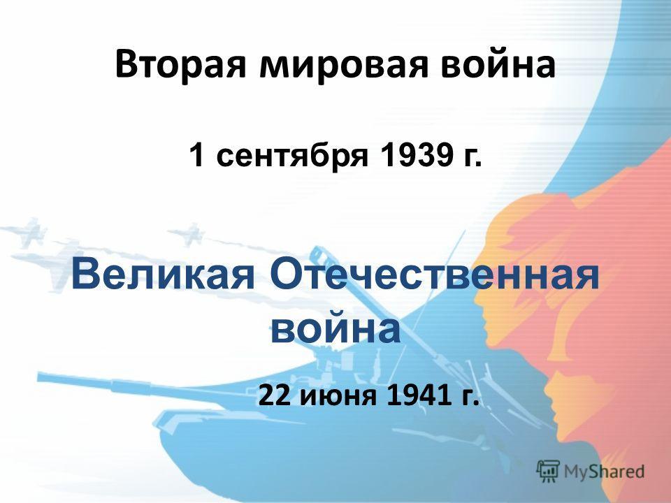 Вторая мировая война 22 июня 1941 г. Великая Отечественная война 1 сентября 1939 г.