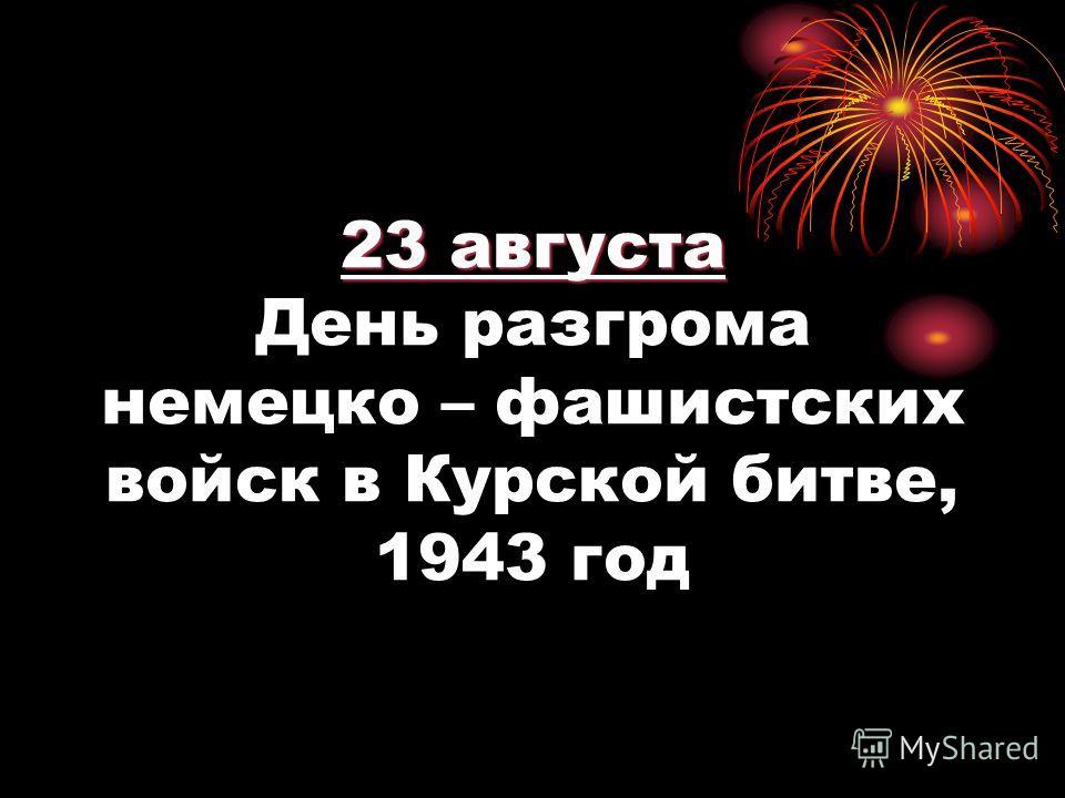 23 августа 23 августа День разгрома немецко – фашистских войск в Курской битве, 1943 год