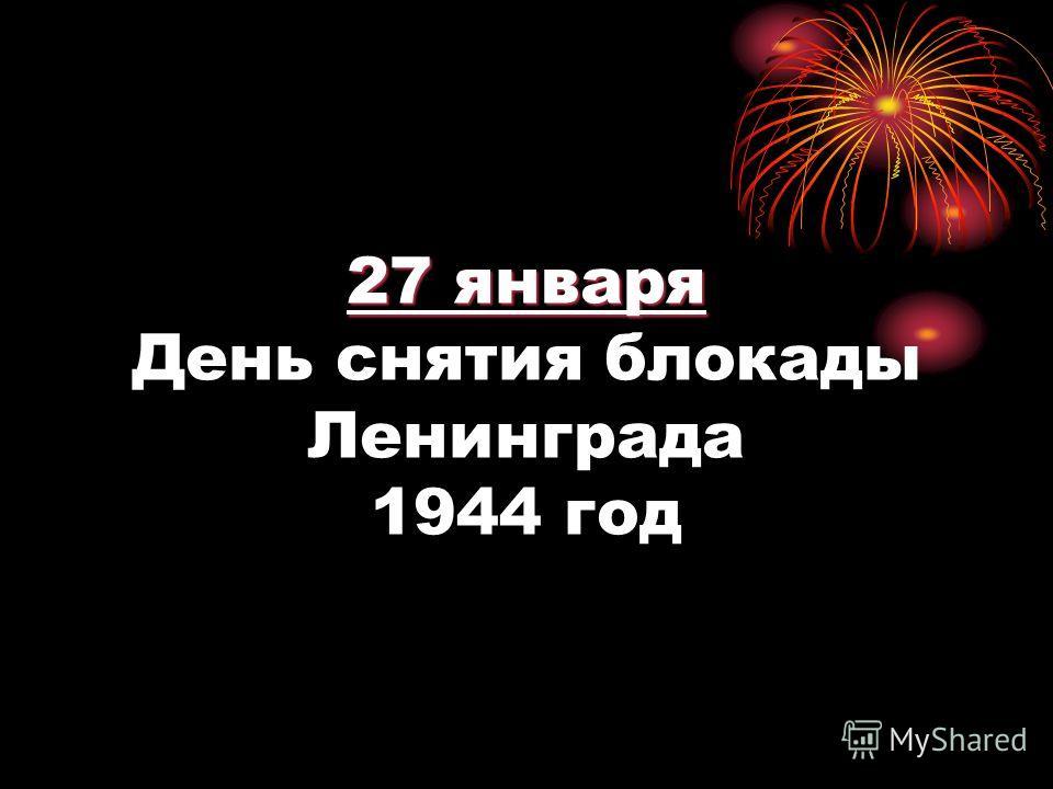 27 января 27 января День снятия блокады Ленинграда 1944 год