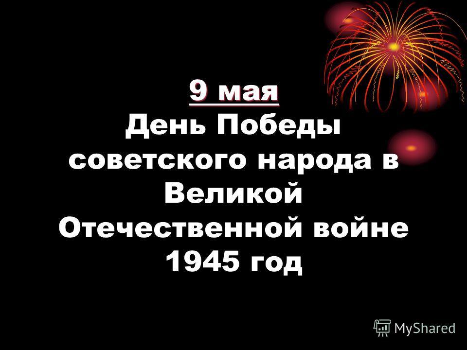 9 мая 9 мая День Победы советского народа в Великой Отечественной войне 1945 год