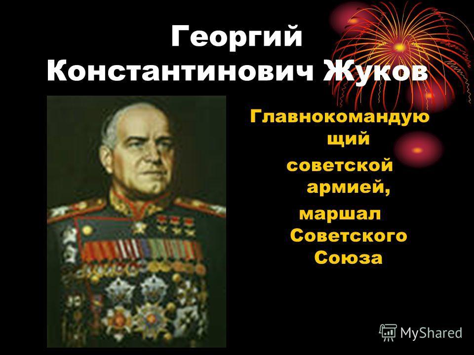 Георгий Константинович Жуков Главнокомандую щий советской армией, маршал Советского Союза