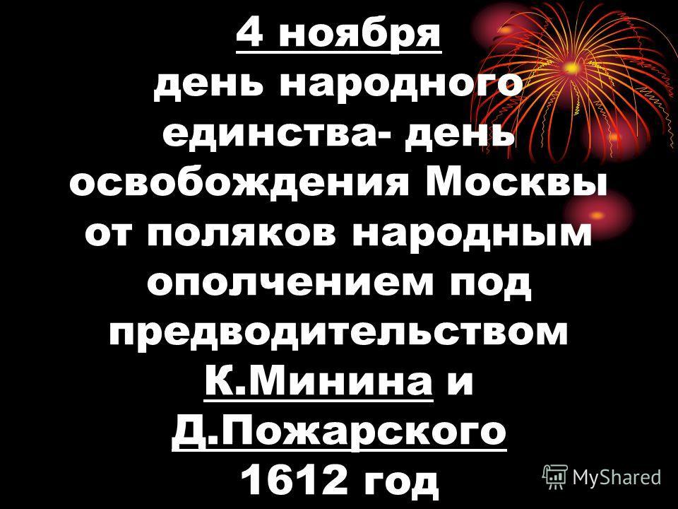 4 ноября день народного единства- день освобождения Москвы от поляков народным ополчением под предводительством К.Минина и Д.Пожарского 1612 год