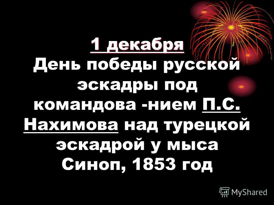 1 декабря 1 декабря День победы русской эскадры под командова -нием П.С. Нахимова над турецкой эскадрой у мыса Синоп, 1853 год