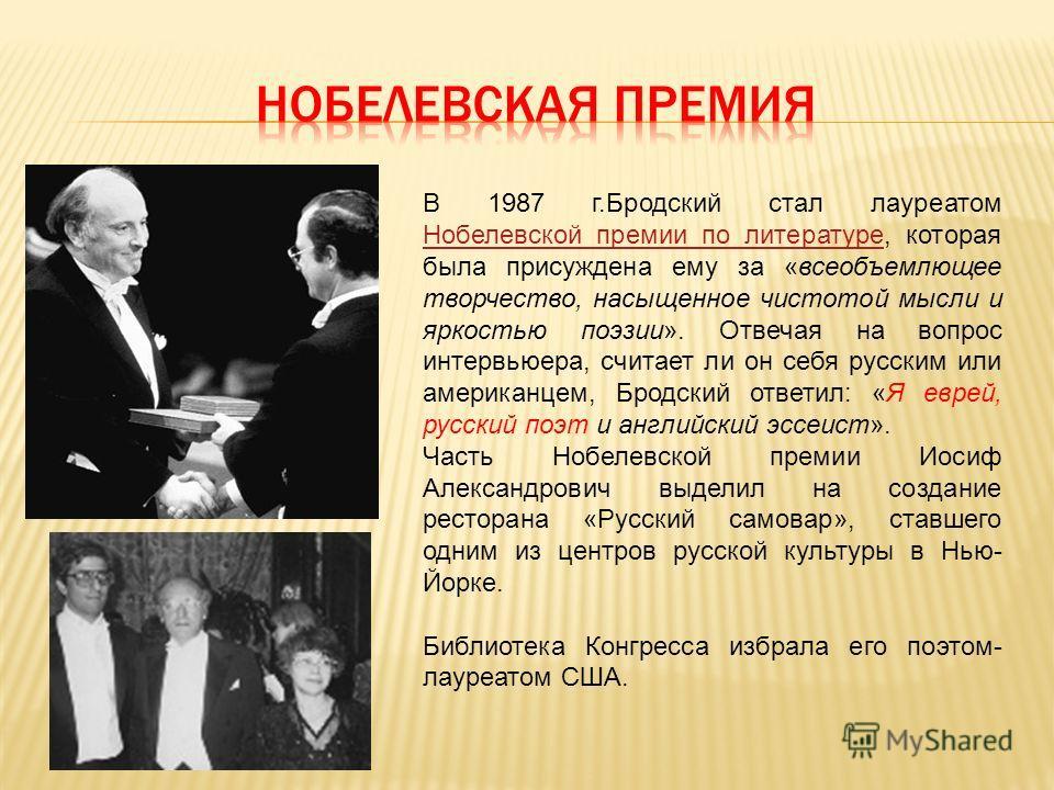 В 1987 г.Бродский стал лауреатом Нобелевской премии по литературе, которая была присуждена ему за «всеобъемлющее творчество, насыщенное чистотой мысли и яркостью поэзии». Отвечая на вопрос интервьюера, считает ли он себя русским или американцем, Брод