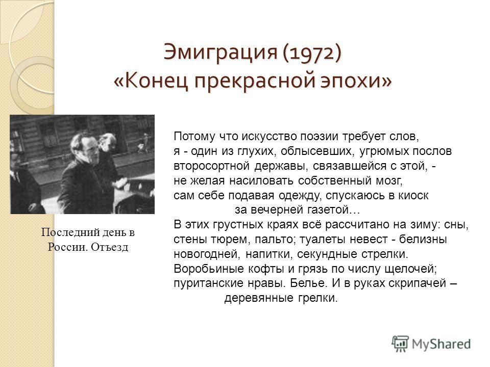 Эмиграция (1972) «Конец прекрасной эпохи» Последний день в России. Отъезд Потому что искусство поэзии требует слов, я - один из глухих, облысевших, угрюмых послов второсортной державы, связавшейся с этой, - не желая насиловать собственный мозг, сам с