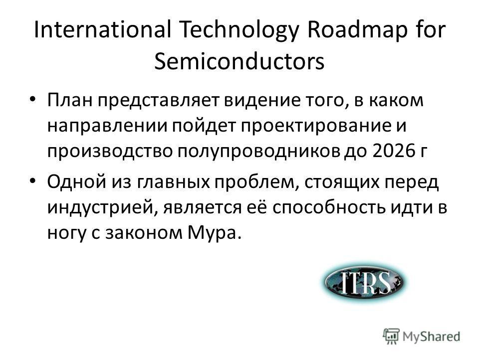 International Technology Roadmap for Semiconductors План представляет видение того, в каком направлении пойдет проектирование и производство полупроводников до 2026 г Одной из главных проблем, стоящих перед индустрией, является её способность идти в