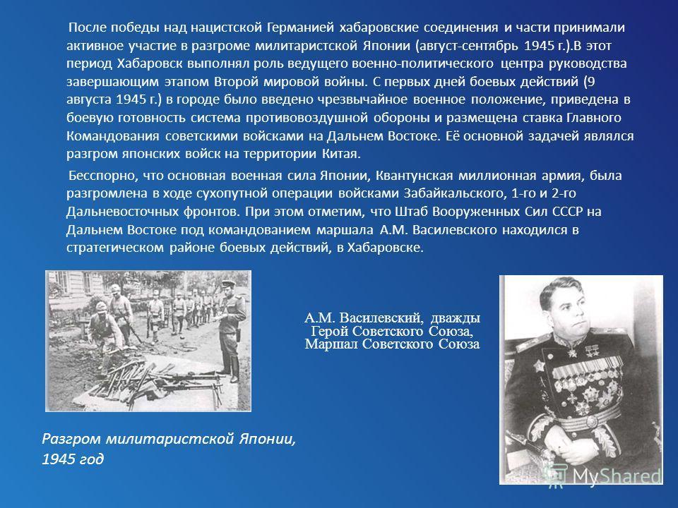 После победы над нацистской Германией хабаровские соединения и части принимали активное участие в разгроме милитаристской Японии (август-сентябрь 1945 г.).В этот период Хабаровск выполнял роль ведущего военно-политического центра руководства завершаю