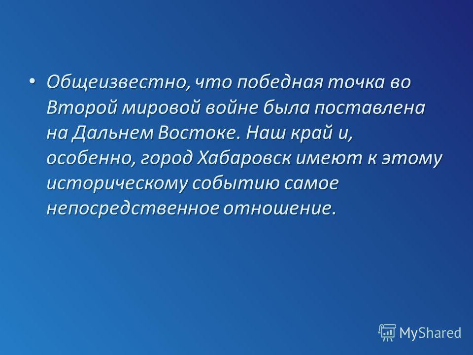 Общеизвестно, что победная точка во Второй мировой войне была поставлена на Дальнем Востоке. Наш край и, особенно, город Хабаровск имеют к этому историческому событию самое непосредственное отношение. Общеизвестно, что победная точка во Второй мирово
