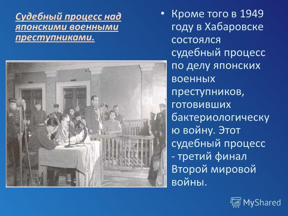 Кроме того в 1949 году в Хабаровске состоялся судебный процесс по делу японских военных преступников, готовивших бактериологическу ю войну. Этот судебный процесс - третий финал Второй мировой войны. Судебный процесс над японскими военными преступника