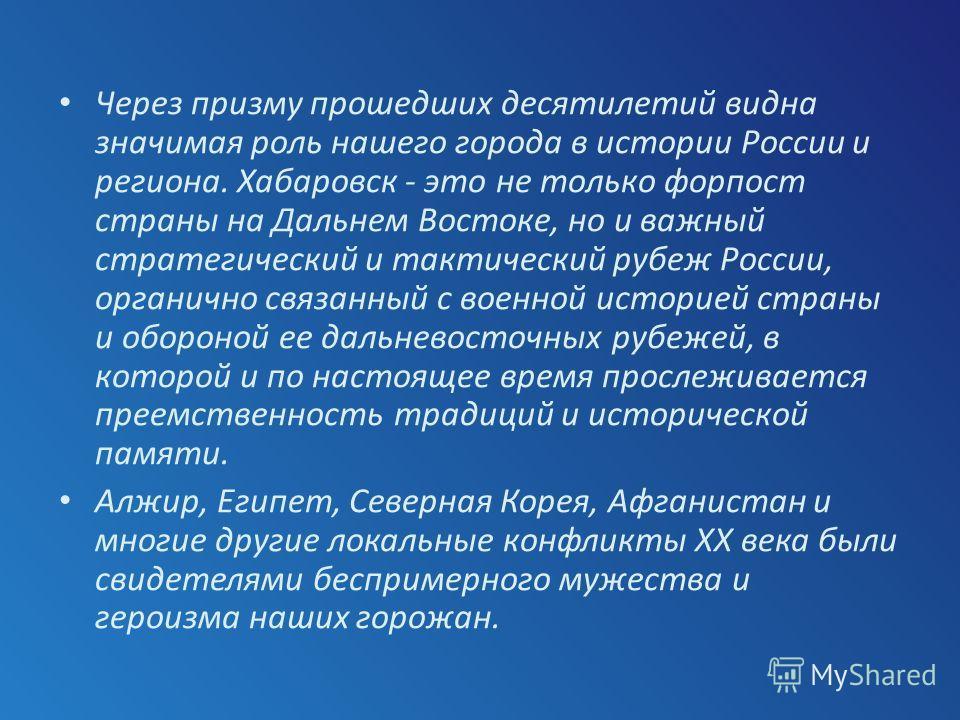 Через призму прошедших десятилетий видна значимая роль нашего города в истории России и региона. Хабаровск - это не только форпост страны на Дальнем Востоке, но и важный стратегический и тактический рубеж России, органично связанный с военной историе
