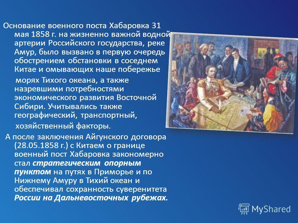 Основание военного поста Хабаровка 31 мая 1858 г. на жизненно важной водной артерии Российского государства, реке Амур, было вызвано в первую очередь обострением обстановки в соседнем Китае и омывающих наше побережье морях Тихого океана, а также назр