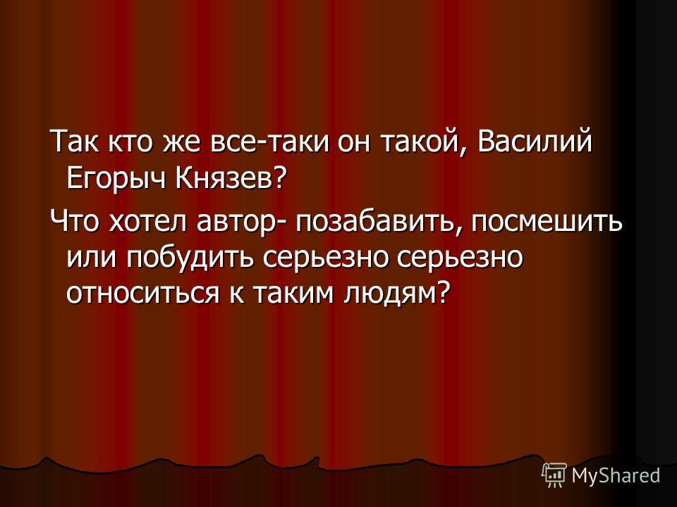 Так кто же все-таки он такой, Василий Егорыч Князев? Так кто же все-таки он такой, Василий Егорыч Князев? Что хотел автор- позабавить, посмешить или побудить серьезно серьезно относиться к таким людям? Что хотел автор- позабавить, посмешить или побуд