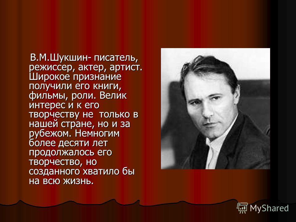 В.М.Шукшин- писатель, режиссер, актер, артист. Широкое признание получили его книги, фильмы, роли. Велик интерес и к его творчеству не только в нашей стране, но и за рубежом. Немногим более десяти лет продолжалось его творчество, но созданного хватил