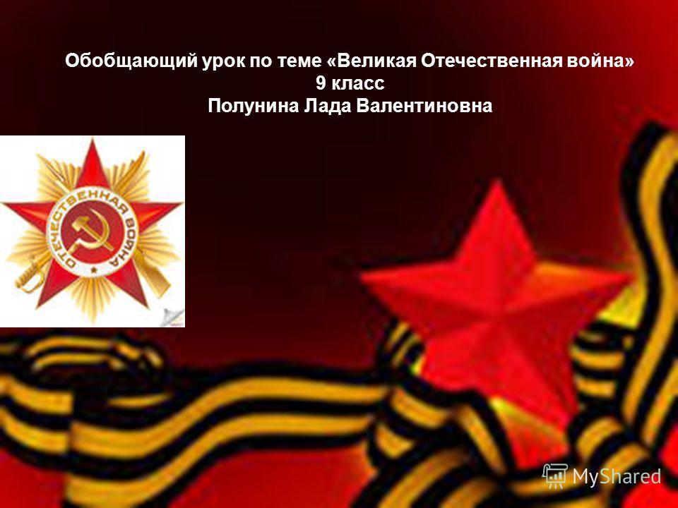 Обобщающий урок по теме «Великая Отечественная война» 9 класс Полунина Лада Валентиновна