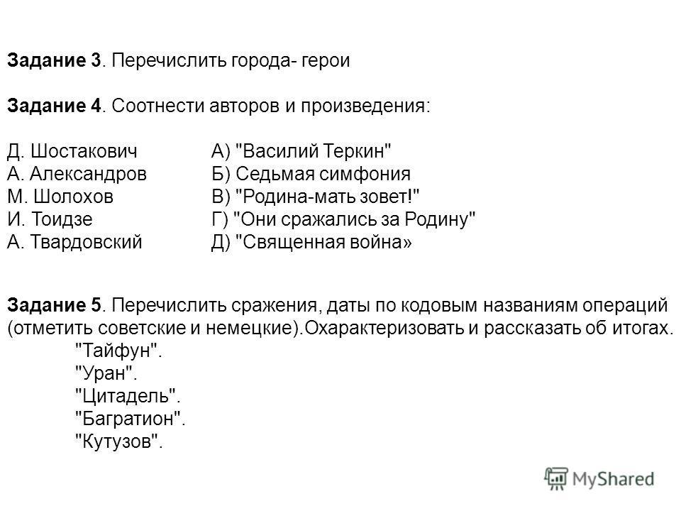 Задание 3. Перечислить города- герои Задание 4. Соотнести авторов и произведения: Д. Шостакович А)