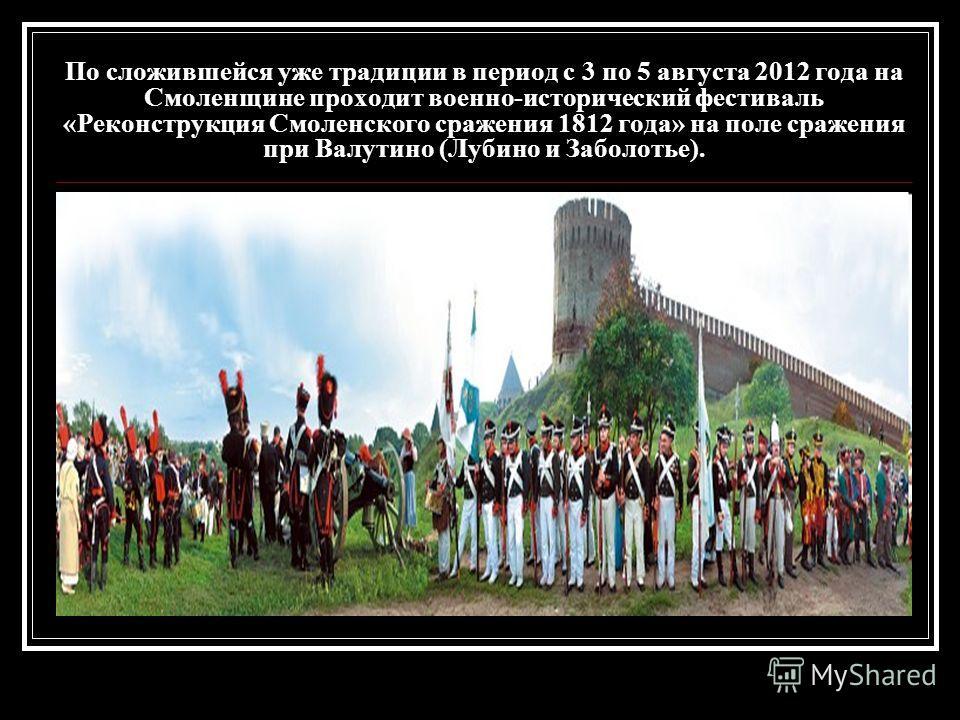 По сложившейся уже традиции в период с 3 по 5 августа 2012 года на Смоленщине проходит военно-исторический фестиваль «Реконструкция Смоленского сражения 1812 года» на поле сражения при Валутино (Лубино и Заболотье).