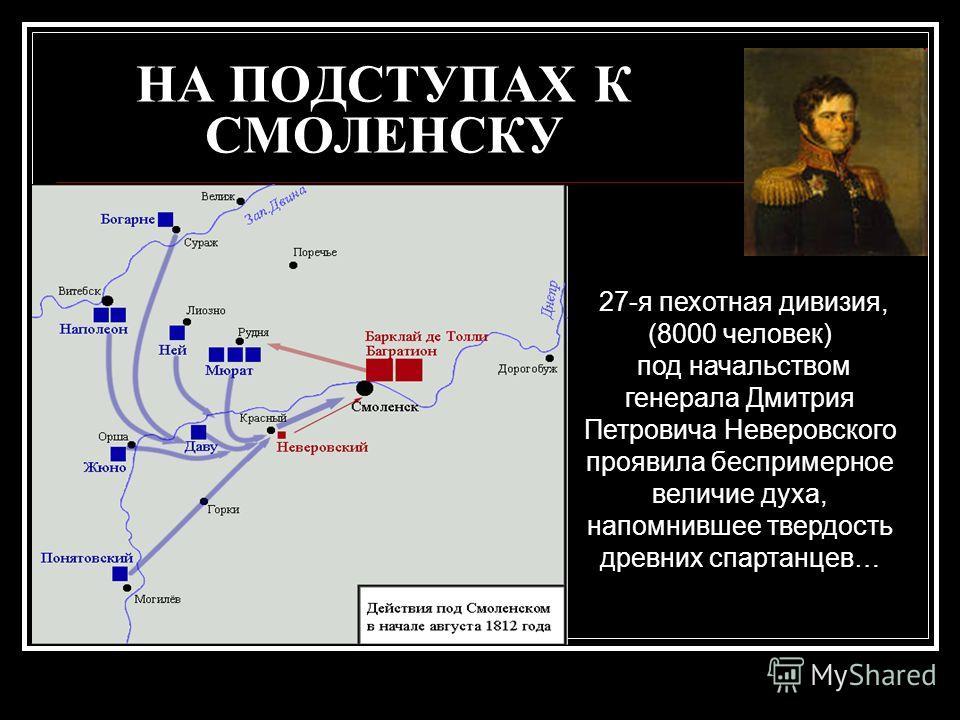 НА ПОДСТУПАХ К СМОЛЕНСКУ 27-я пехотная дивизия, (8000 человек) под начальством генерала Дмитрия Петровича Неверовского проявила беспримерное величие духа, напомнившее твердость древних спартанцев…