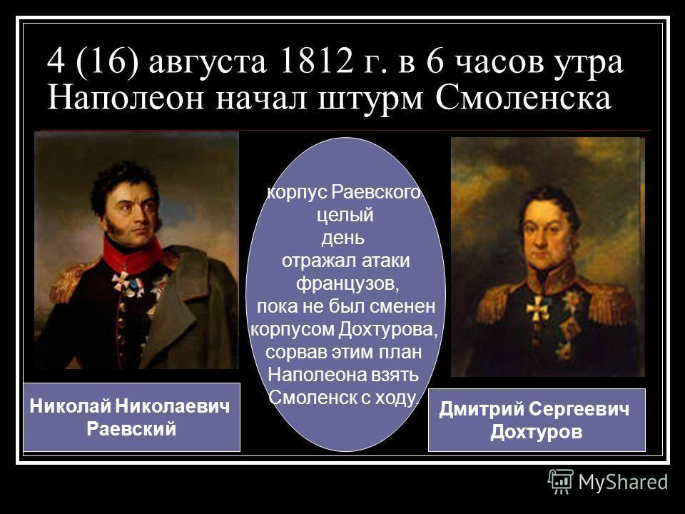 4 (16) августа 1812 г. в 6 часов утра Наполеон начал штурм Смоленска Дмитрий Сергеевич Дохтуров корпус Раевского целый день отражал атаки французов, пока не был сменен корпусом Дохтурова, сорвав этим план Наполеона взять Смоленск с ходу. Николай Нико