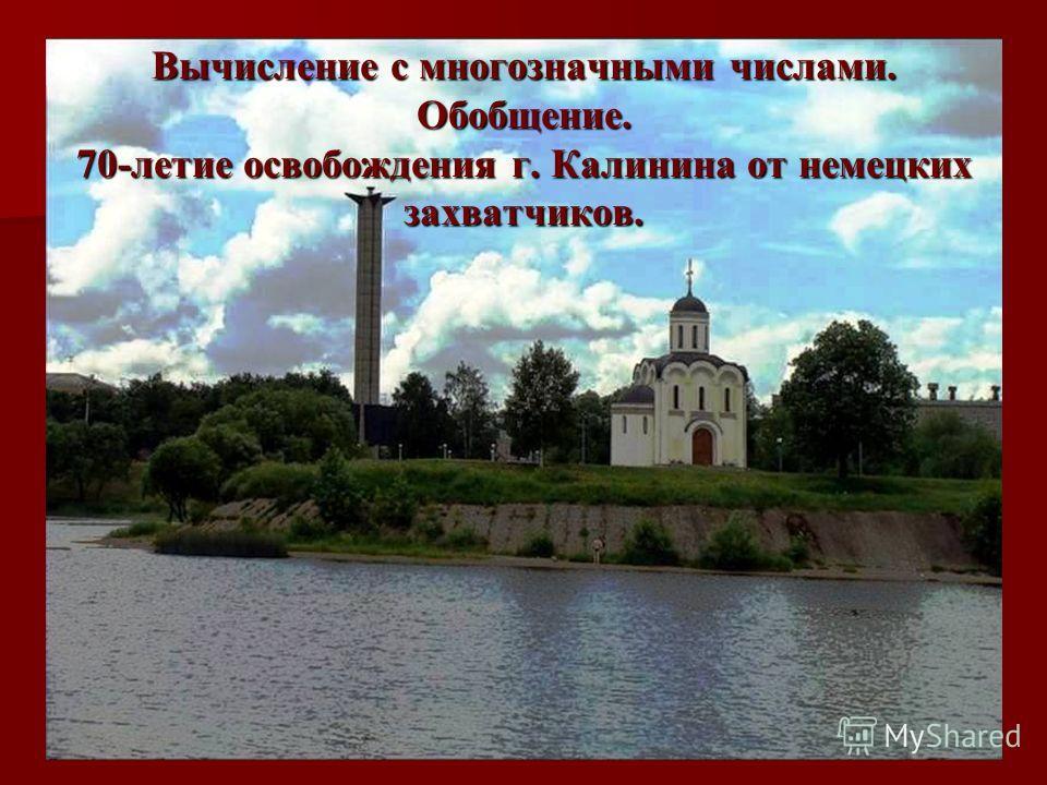 Вычисление с многозначными числами. Обобщение. 70-летие освобождения г. Калинина от немецких захватчиков.