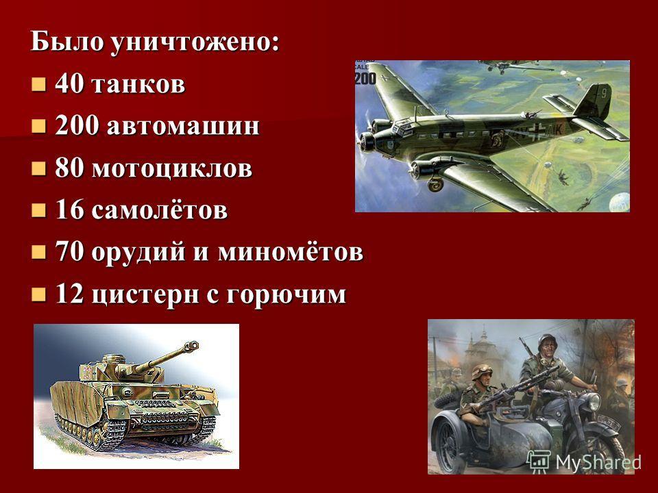 Было уничтожено: 40 танков 40 танков 200 автомашин 200 автомашин 80 мотоциклов 80 мотоциклов 16 самолётов 16 самолётов 70 орудий и миномётов 70 орудий и миномётов 12 цистерн с горючим 12 цистерн с горючим