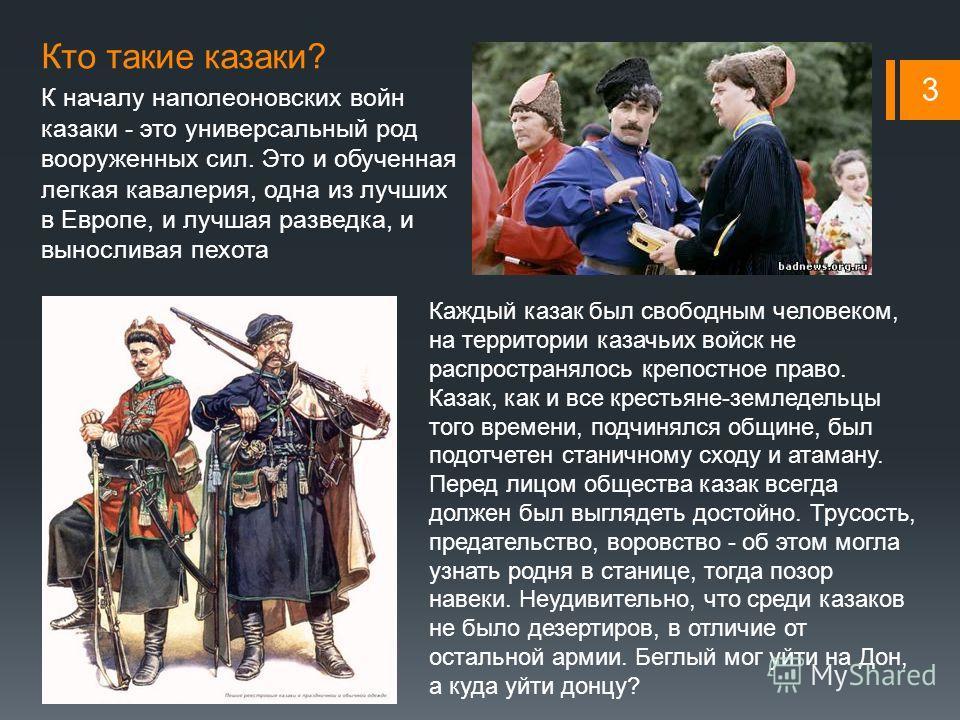 Кто такие казаки? К началу наполеоновских войн казаки - это универсальный род вооруженных сил. Это и обученная легкая кавалерия, одна из лучших в Европе, и лучшая разведка, и выносливая пехота 3 Каждый казак был свободным человеком, на территории каз