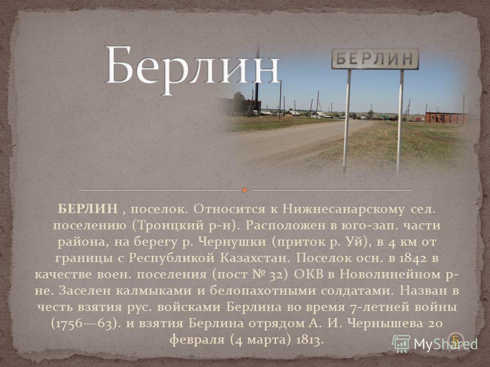 БЕРЛИН, поселок. Относится к Нижнесанарскому сел. поселению (Троицкий р-н). Расположен в юго-зап. части района, на берегу р. Чернушки (приток р. Уй), в 4 км от границы с Республикой Казахстан. Поселок осн. в 1842 в качестве воен. поселения (пост 32)