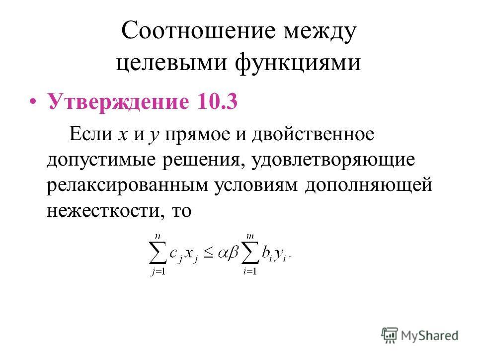 Соотношение между целевыми функциями Утверждение 10.3 Если x и y прямое и двойственное допустимые решения, удовлетворяющие релаксированным условиям дополняющей нежесткости, то