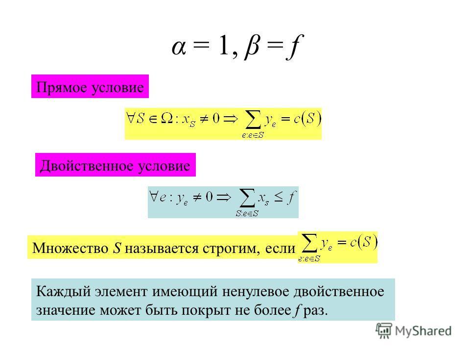α = 1, β = f Прямое условие Двойственное условие Множество S называется строгим, если Каждый элемент имеющий ненулевое двойственное значение может быть покрыт не более f раз.