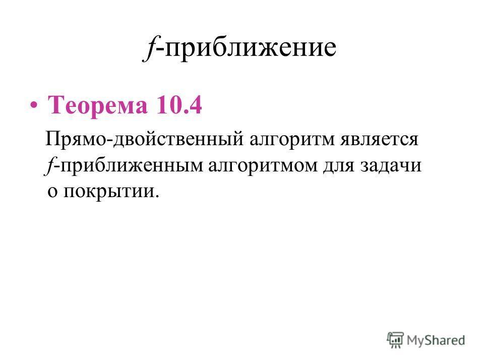 f-приближение Теорема 10.4 Прямо-двойственный алгоритм является f-приближенным алгоритмом для задачи о покрытии.