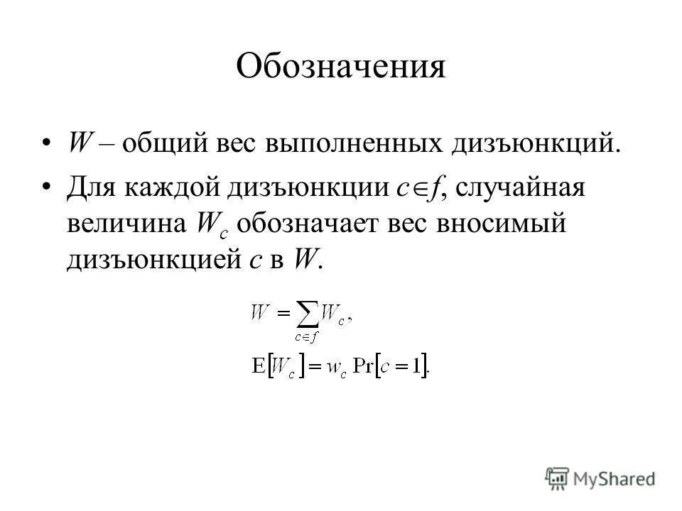 Обозначения W – общий вес выполненных дизъюнкций. Для каждой дизъюнкции c f, случайная величина W c обозначает вес вносимый дизъюнкцией c в W.