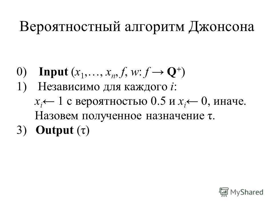 Вероятностный алгоритм Джонсона 0) Input (x 1,…, x n, f, w: f Q + ) 1) Независимо для каждого i: x i 1 с вероятностью 0.5 и x i 0, иначе. Назовем полученное назначение τ. 3) Output (τ)