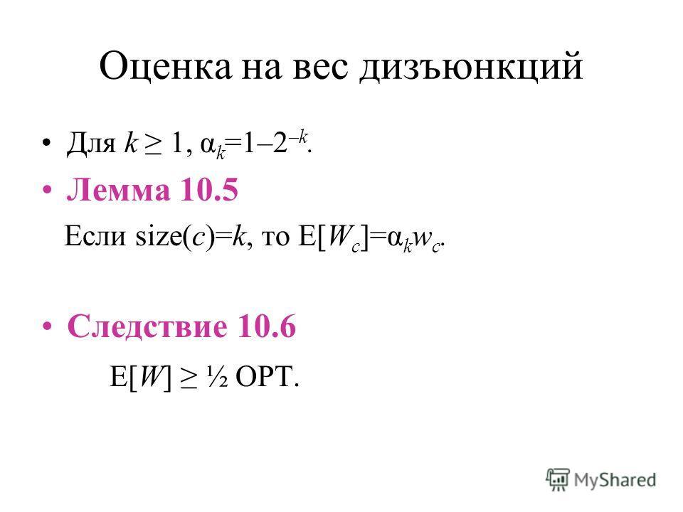 Оценка на вес дизъюнкций Для k 1, α k =1–2 –k. Лемма 10.5 Если size(c)=k, то E[W c ]=α k w c. Следствие 10.6 E[W] ½ OPT.