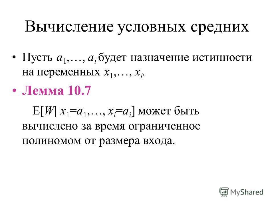 Вычисление условных средних Пусть a 1,…, a i будет назначение истинности на переменных x 1,…, x i. Лемма 10.7 E[W| x 1 =a 1,…, x i =a i ] может быть вычислено за время ограниченное полиномом от размера входа.