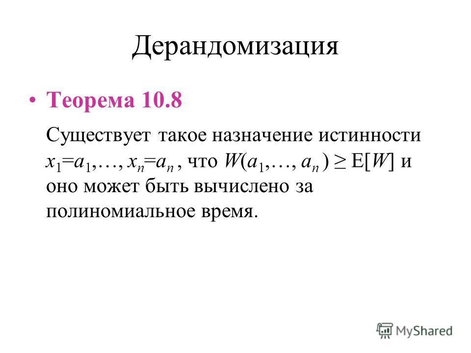 Дерандомизация Теорема 10.8 Существует такое назначение истинности x 1 =a 1,…, x n =a n, что W(a 1,…, a n ) E[W] и оно может быть вычислено за полиномиальное время.