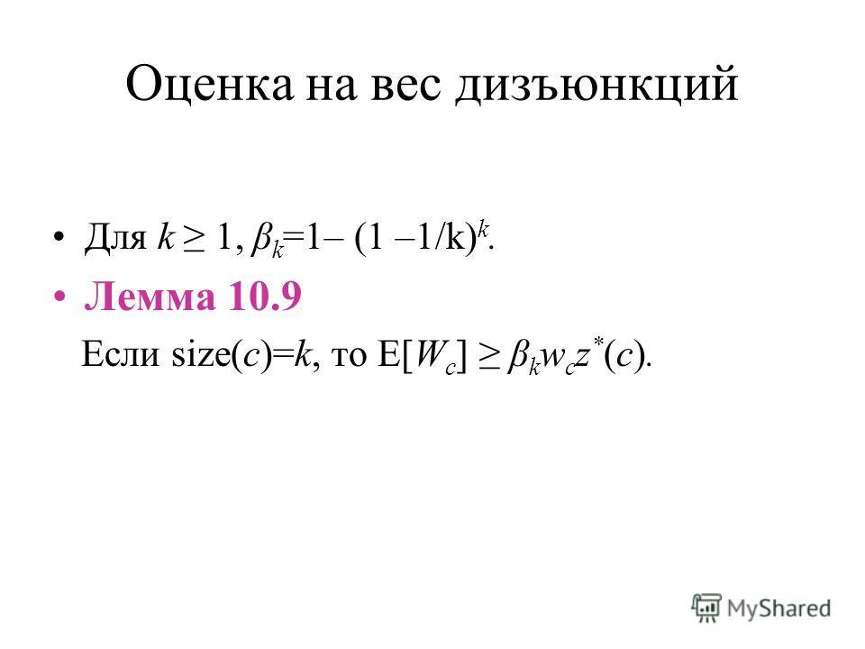 Оценка на вес дизъюнкций Для k 1, β k =1– (1 –1/k) k. Лемма 10.9 Если size(c)=k, то E[W c ] β k w c z * (c).